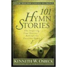 One Hundred and One Hymn Stories - the Inspiring True Stories Behind 101 Favorite Hymns - Kenneth W Osbeck