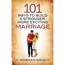 One Hundred and One Ways to Build a Stronger, More Exciting Marriage - H Norman Wright