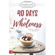 Forty Days to Wholeness Body, Soul, and Spirit - Beni Johnson