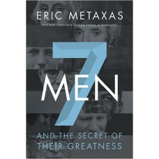 Seven Men and the Secret of Their Greatness - Eric Metaxas