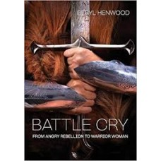Battle Cry - From Angry Rebellion to Warrior Woman - Beryl Henwood
