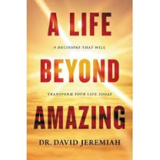 A Life Beyond Amazing - 9 Decisions that will Transform Your Life Today - Dr David Jeremiah