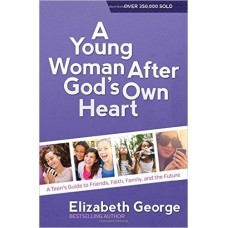 A Young Woman After God's Own Heart - Teen's Guide to Friends, Faith, Family, & the Future - Elizabeth George
