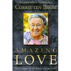Amazing Love - True Stories of the Power of Forgiveness - Corrie Ten Boom