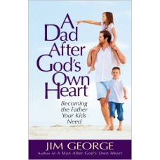 A Dad After God's Own Heart - Becoming the Father Your Kids Need - Jim George