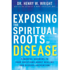 Exposing the Spiritual Roots of Disease - Dr Henry W Wright