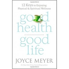 Good Health, Good Life - 12 Keys to Enjoying Physical & Spiritual Wellness - Joyce Meyer
