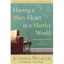 Having a Mary Heart in a Martha World - Finding Intimacy with God in the Busyness of Life - Joanna Weaver