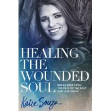 Healing the Wounded Soul - Break Free from the Pain of the Past and Live Again - Katie Souza
