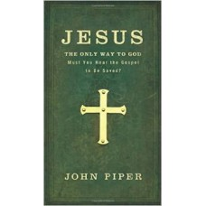 Jesus the Only Way to God - Must You Hear the Gospel to Be Saved? - John Piper