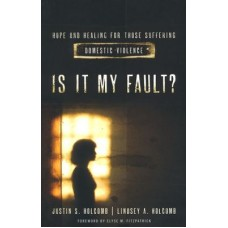 Is It My Fault? - Hope and Healing for Those Suffering Domestic Violence - Justin & Lindsey Holcomb