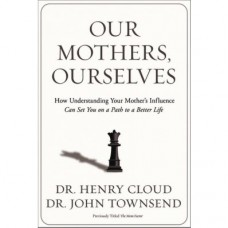 Our Mothers, Ourselves - How Understanding Your Mother's Influence Can Set You on a Path to a Better Life - Dr Henry Cloud & Dr