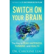 Switch on Your Brain - the Key to Peak Happiness, Thinking, and Health - Dr Caroline Leaf