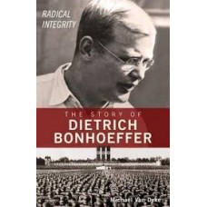 Radical Integrity - The Story of Deitrich Bonhoeffer - Michael Van Dyke