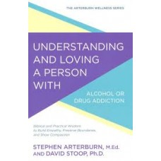 Understanding and Loving a Person with Alcohol or Drug Addiction - Stephen Arterurn, M.Ed. & David Stoop, Ph.D.