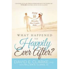 What Happened to Happily Ever After? Fixing the 10 Mistakes Most Couples Make - David E Clarke