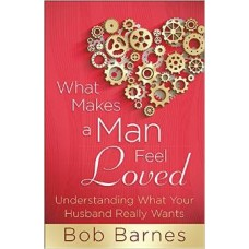 What Makes a Man Feel Loved - Understanding What Your Husband Really Wants - Bob Barnes